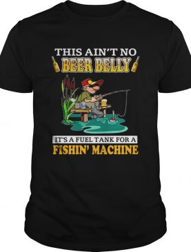 This Aint No Beer Belly Its A Fuel Tank For A Fishin Machine shirt