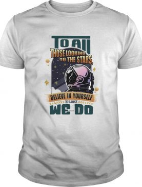 To all those looking to the stars believe in yourself because we do shirt