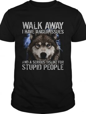 Wolf walk away i have anger issues and a serious dislike for stupid people shirt