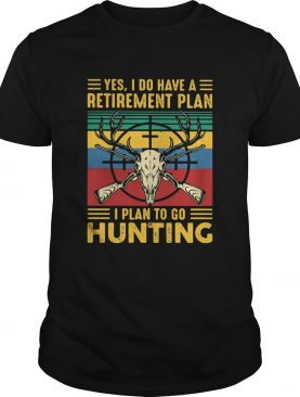 Yes I do have a retirement plan I plan to go hunting vintage shirt