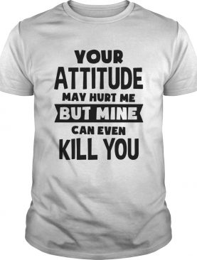 Your Attitude May Hurt Me But Mine Can Even Kill You shirt