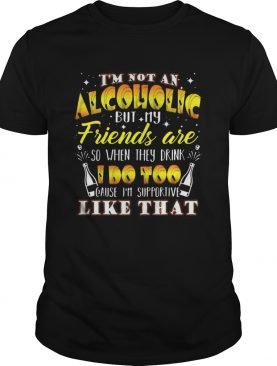 Im not an alcoholic but my friends are so when they drink i do too cause im supporite like that shirt