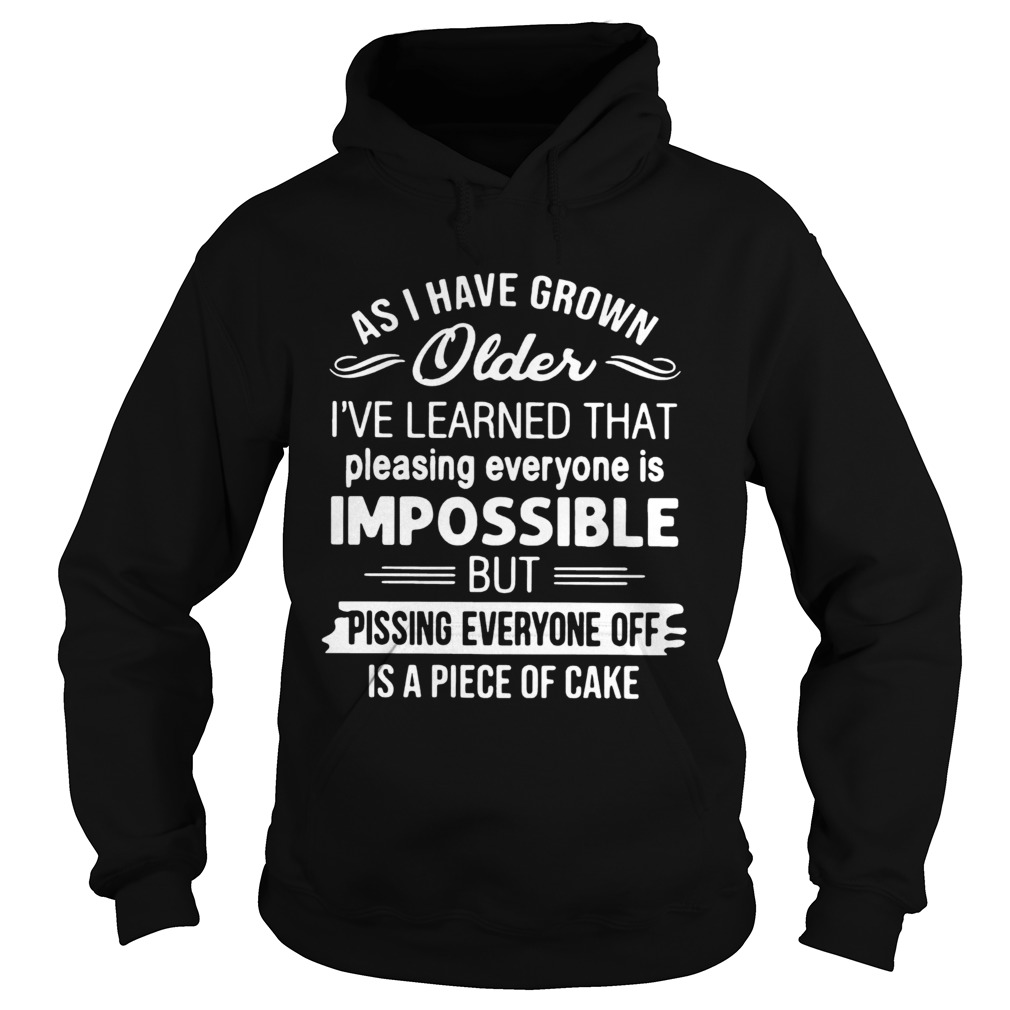 As I Have Grown Older Ive Learned That Pleasing Everyone Is Impossible Hoodie