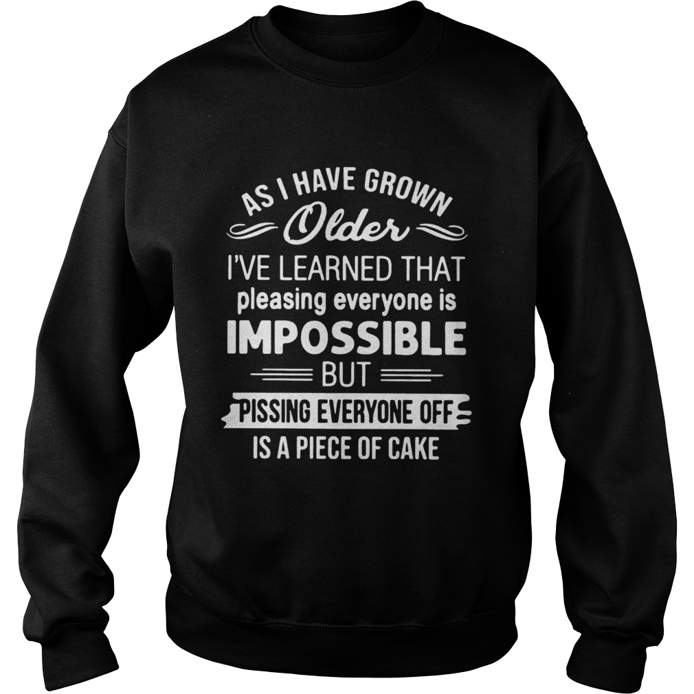 As I Have Grown Older Ive Learned That Pleasing Everyone Is Impossible Sweatshirt