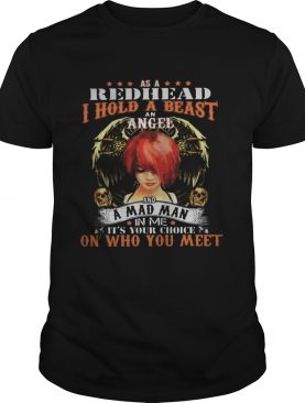 As a red head i hold a beast an angel and a madman in me its your choice on who you meet shirt