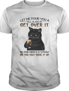 Black Cat Let Me Pour You A Tall Glass Of Get Over It Oh And Heres Straw So You Can Suck It Up shirt