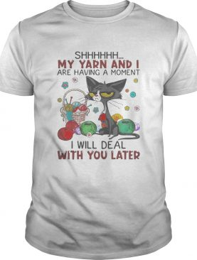 Black cat shhh my yarn and i are having a moment i will deal with you later shirt