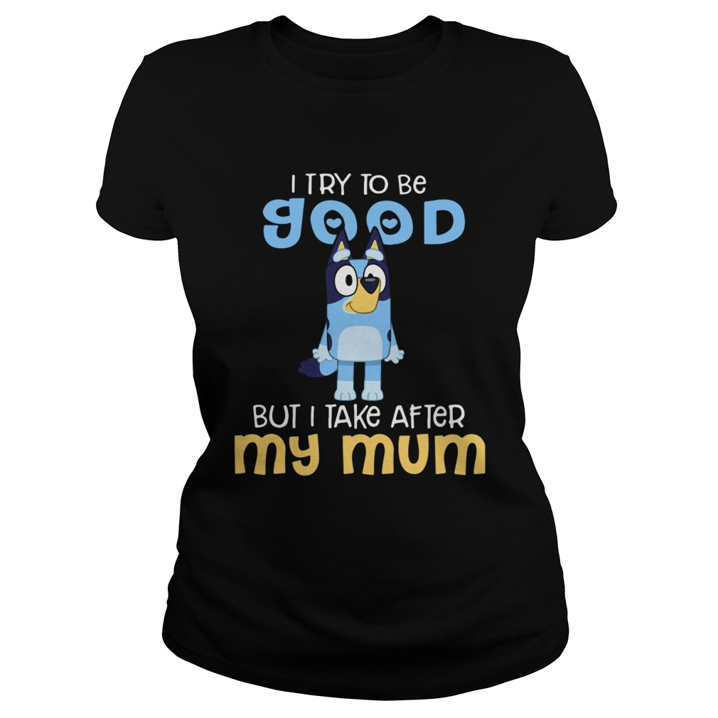 Bluey I Try To Be Good But I Take After My Mum Classic Ladies