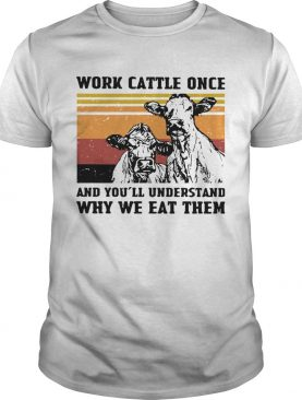 Cows Work Cattle Once And Youll Understand Why We Eat Them Vintage shirt