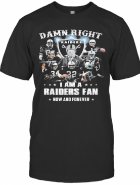 Damn Right I Am A Raiders Fan Now And Forever T-Shirt