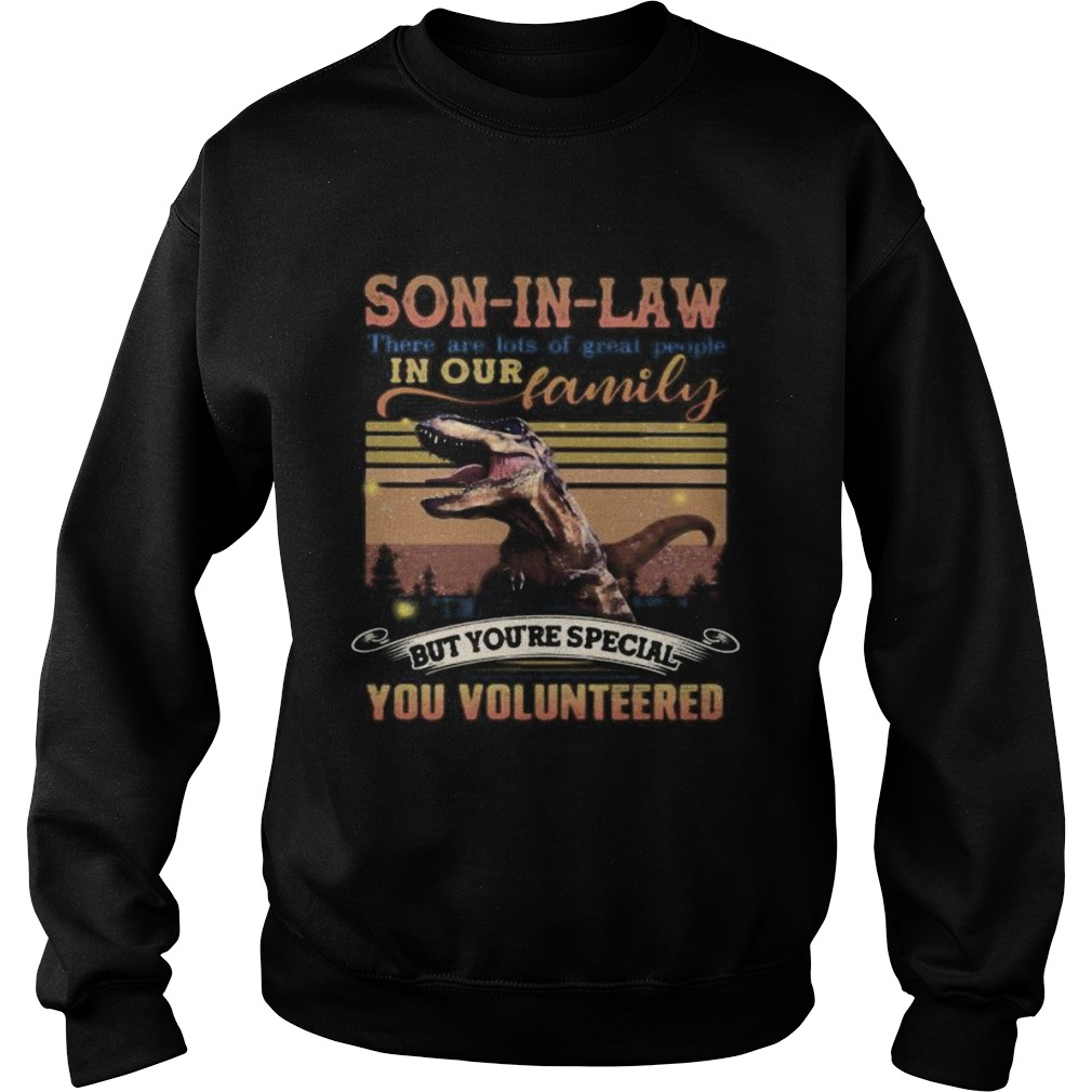 Dinosaur soninlaw there are lots of great people in our family but youre special you volunteered Sweatshirt