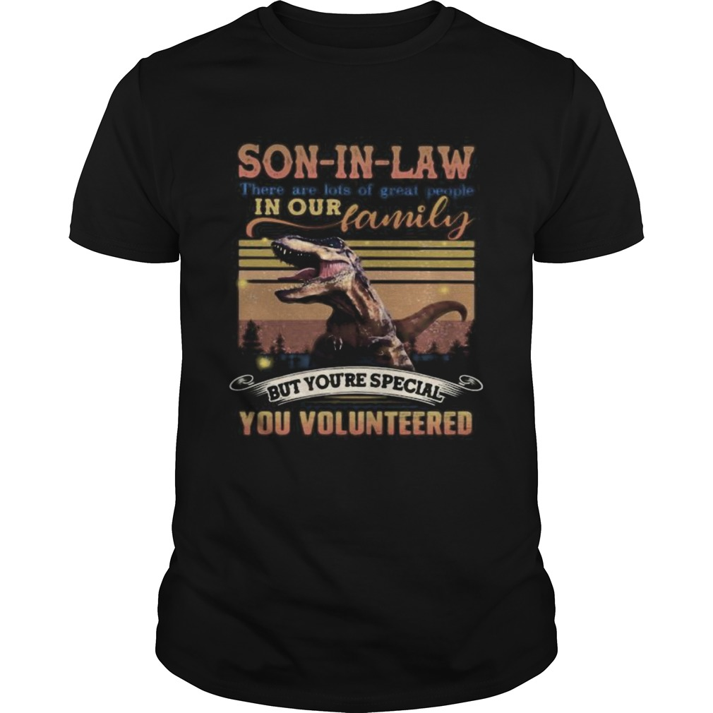 Dinosaur soninlaw there are lots of great people in our family but youre special you volunteered Unisex