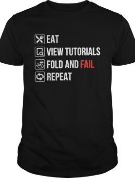 Eat View Tutorials Fold And Fail Repeat shirt