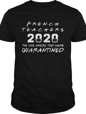 French Teachers 2020 The One Where They Was Quarantined Social Distancing shirt
