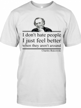I Don'T Hate People I Just Feel Better When They Aren'T Around Charles Bukowski T-Shirt