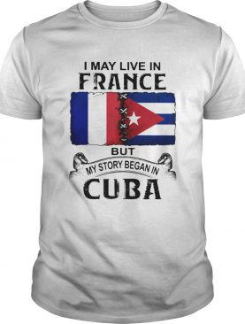 I May Live In France But My Story Began In Cuba Flag shirt