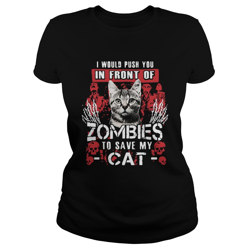 I Would Push You In Front Of Zombies To Save My Cat Classic Ladies