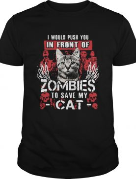 I Would Push You In Front Of Zombies To Save My Cat shirt