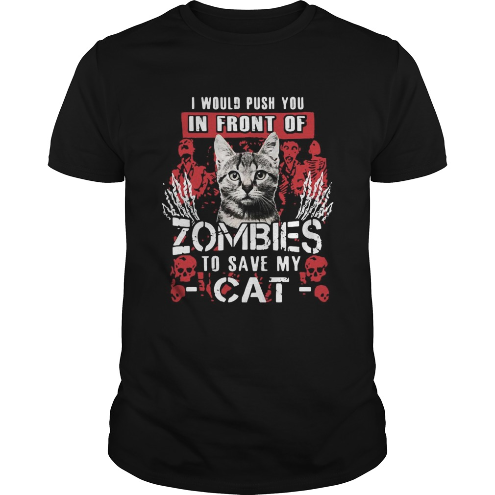 I Would Push You In Front Of Zombies To Save My Cat Unisex