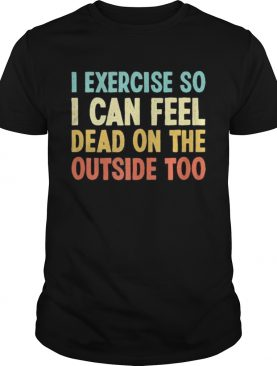I exercise so i can feel dead on the outside too vintage shirt