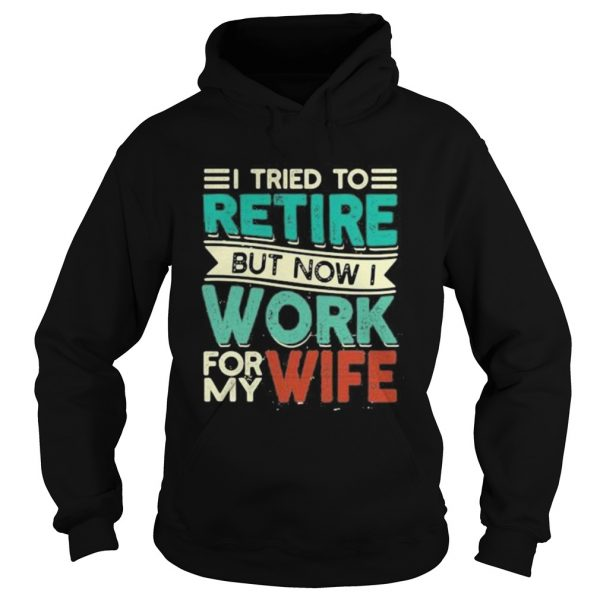 I tried to retire but now i work for my wife 2020  Hoodie