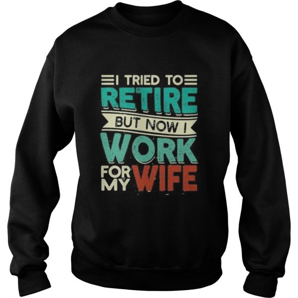 I tried to retire but now i work for my wife 2020  Sweatshirt
