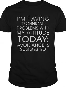 IM HAVING TECHNICAL PROBLEMS WITH MY ATTITUDE TODAY AVOIDANCE IS SUGGESTED shirt