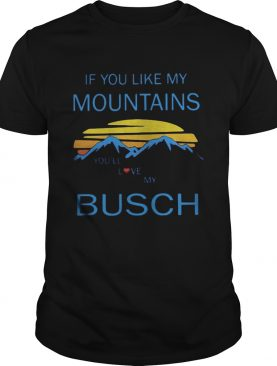 If you like my mountains youll love my busch vintage shirt