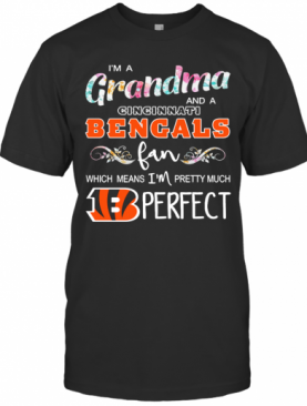 Im A Grandma And A Cincinnati Bengals Fan Which Means Im Pretty Much Perfect T-Shirt