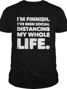 Im Finish Ive Been Social Distancing My Whole Life shirt