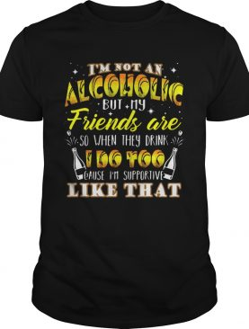 Im Not An Alcoholic But My Friends Are So When They Drink I Do Too Cause Im Supporite Like That Sh