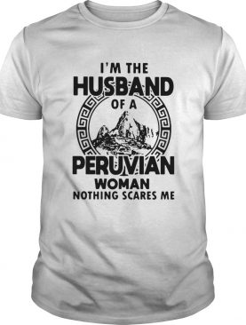 Im The Husband Of A Peruvian Woman Nothing Scares Me shirt