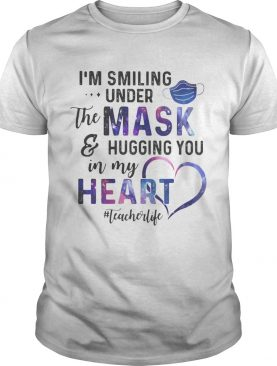 Im smiling under the mask and hugging you in my heart teacher life shirt