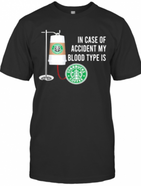 In Case Of Accident My Blood Type Is Starbucks Coffee T-Shirt