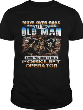 MOVE OVER BOYS LET THIS OLD MAN SHOW YOU HOW TO BE A FORKLIFT OPERATOR SKULL SMOKING shirt