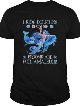 Mermaid i ride dolphins because brooms are for amateurs sea shirt