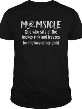 Momsicle One who sits at the hockey rink and freezes for the love of her child shirt