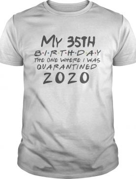 My 35th Birthday the one where I was Quarantined 2020 shirt