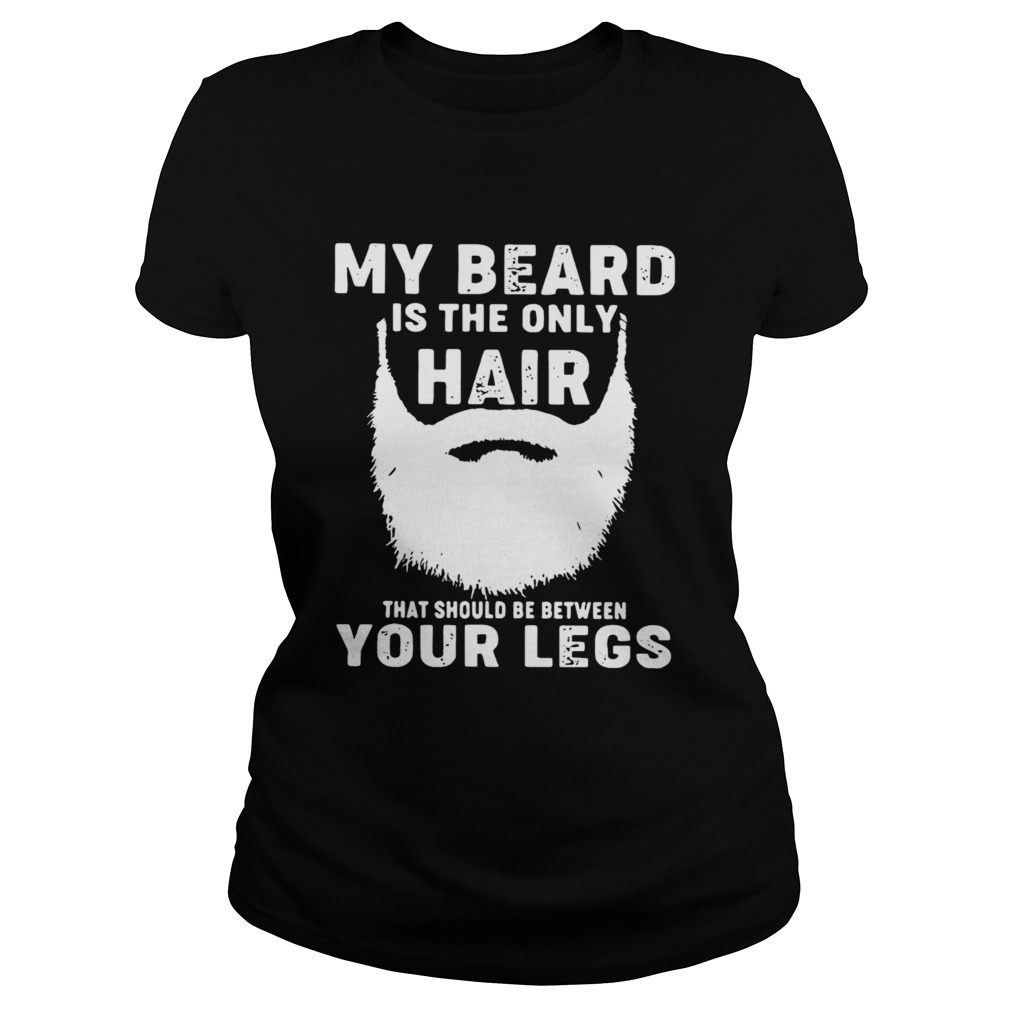 My Beard Is The Only Hair That Should Be Between Your Legs  Classic Ladies