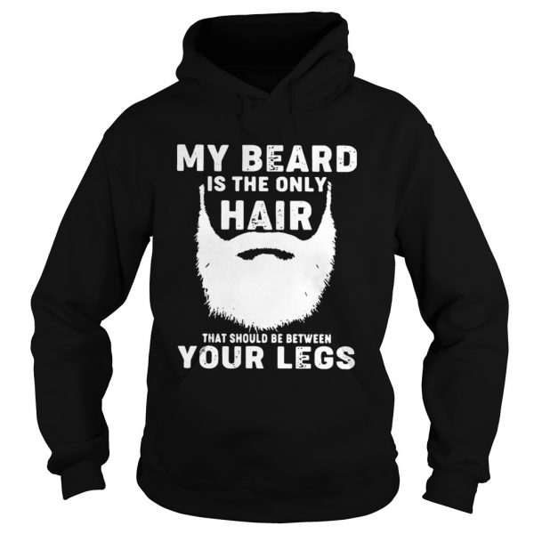My Beard Is The Only Hair That Should Be Between Your Legs  Hoodie