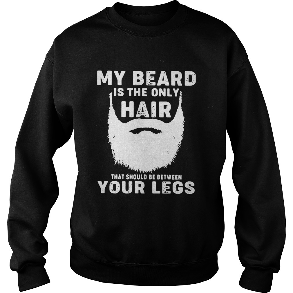 My Beard Is The Only Hair That Should Be Between Your Legs  Sweatshirt