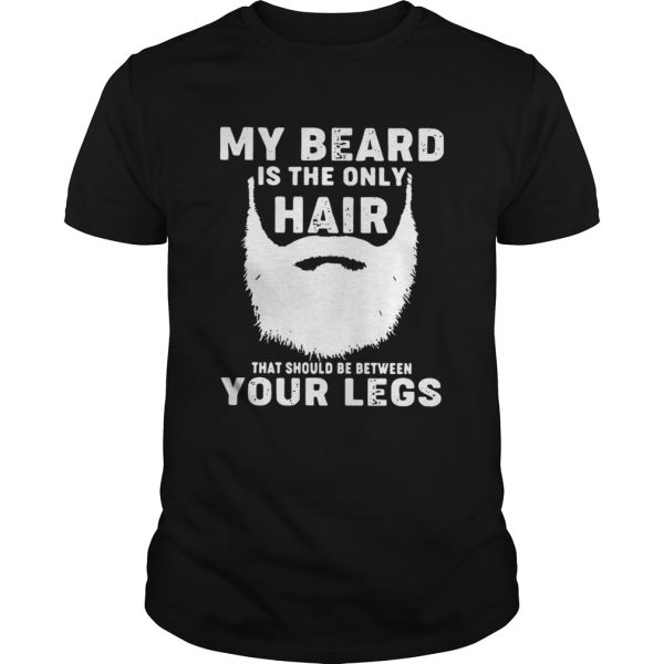 My Beard Is The Only Hair That Should Be Between Your Legs  Unisex