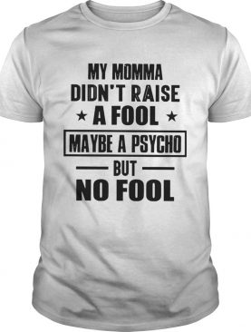 My Momma Didnt Raise A Fool Maybe A Psycho But Fool shirt