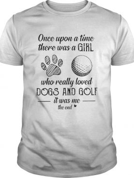 Once Upon A Time There Was A Girl Who Really Loved Dogs And Golf It Was Me The End shirt