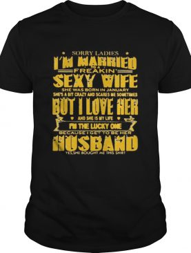 SORRY LADIES IM MARRIED TO A FREAKIN SEXY WIFE SHE WAS BORN IN JANUARY BUT I LOVE HER shirt