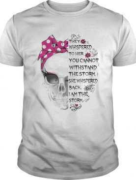 Skull They Whispered To Her You Cannot Withstand The Storm shirt