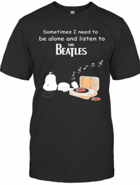 Snoopy Sometimes I Need To Be Alone And Listen To The Beatles T-Shirt
