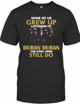 Some Of Us Grew Up Listening To Duran The Cool Ones T-Shirt