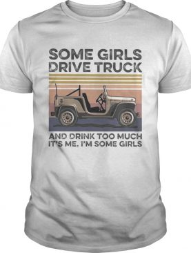 Some girls drive truck and drink too much its me im some girls vintage retro shirt