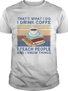 Thats What I Do I Drink Coffee I Teach People And I Know Things Vintage shirt